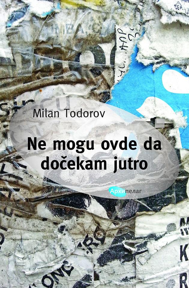 Milan Todorov: Ne mogu ovde da dočekam jutro, Arhipelag, Beograd